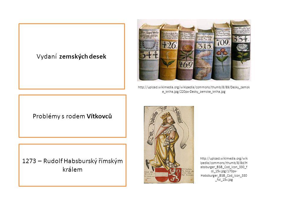 Vydaní zemských desek Problémy s rodem Vítkovců 1273 – Rudolf Habsburský římským králem http://upload.wikimedia.org/wikipedia/commons/thumb/8/89/Desky_zemsk e_kniha.jpg/220px-Desky_zemske_kniha.jpg http://upload.wikimedia.org/wik ipedia/commons/thumb/8/8d/H absburger_BSB_Cod_icon_330_f ol_15v.jpg/170px- Habsburger_BSB_Cod_icon_330 _fol_15v.jpg