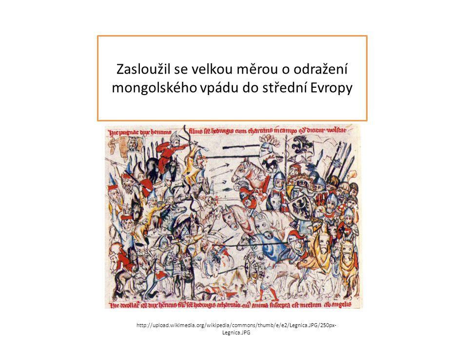 Zasloužil se velkou měrou o odražení mongolského vpádu do střední Evropy http://upload.wikimedia.org/wikipedia/commons/thumb/e/e2/Legnica.JPG/250px- Legnica.JPG