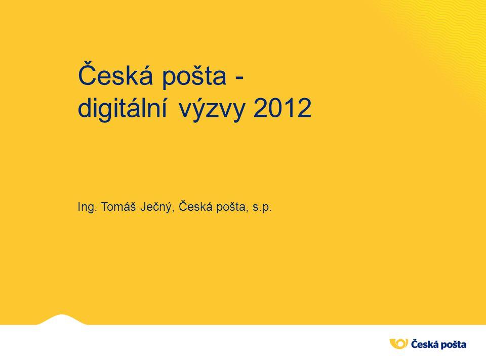 Česká pošta - digitální výzvy 2012 Ing. Tomáš Ječný, Česká pošta, s.p.