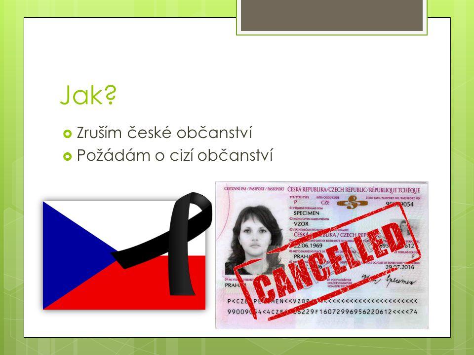 Jak?  Zruším české občanství  Požádám o cizí občanství