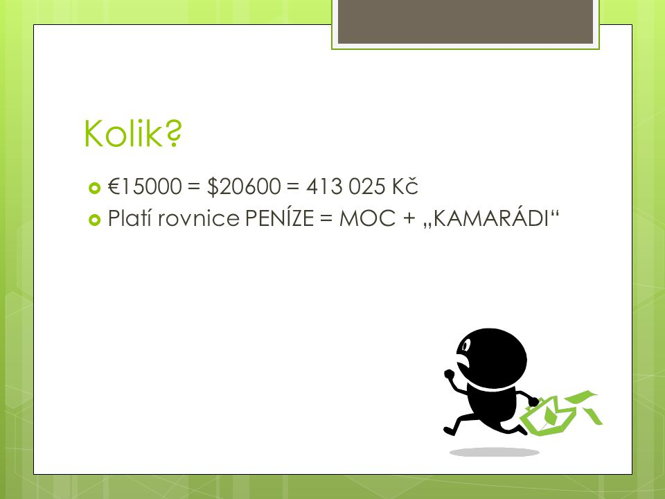 """Kolik?  €15000 = $20600 = 413 025 Kč  Platí rovnice PENÍZE = MOC + """"KAMARÁDI"""