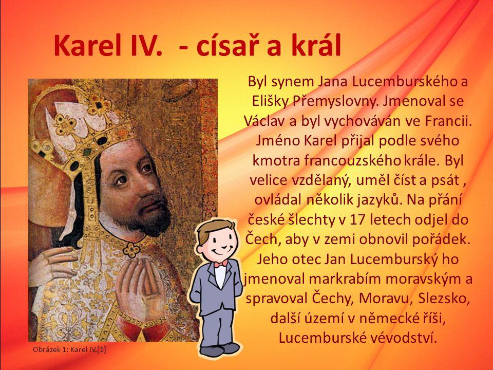 Karel IV. - císař a král Byl synem Jana Lucemburského a Elišky Přemyslovny. Jmenoval se Václav a byl vychováván ve Francii. Jméno Karel přijal podle s