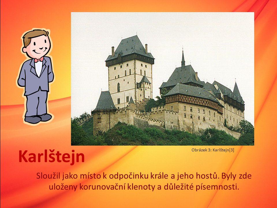 Karlštejn Sloužil jako místo k odpočinku krále a jeho hostů. Byly zde uloženy korunovační klenoty a důležité písemnosti. Obrázek 3: Karlštejn[3]