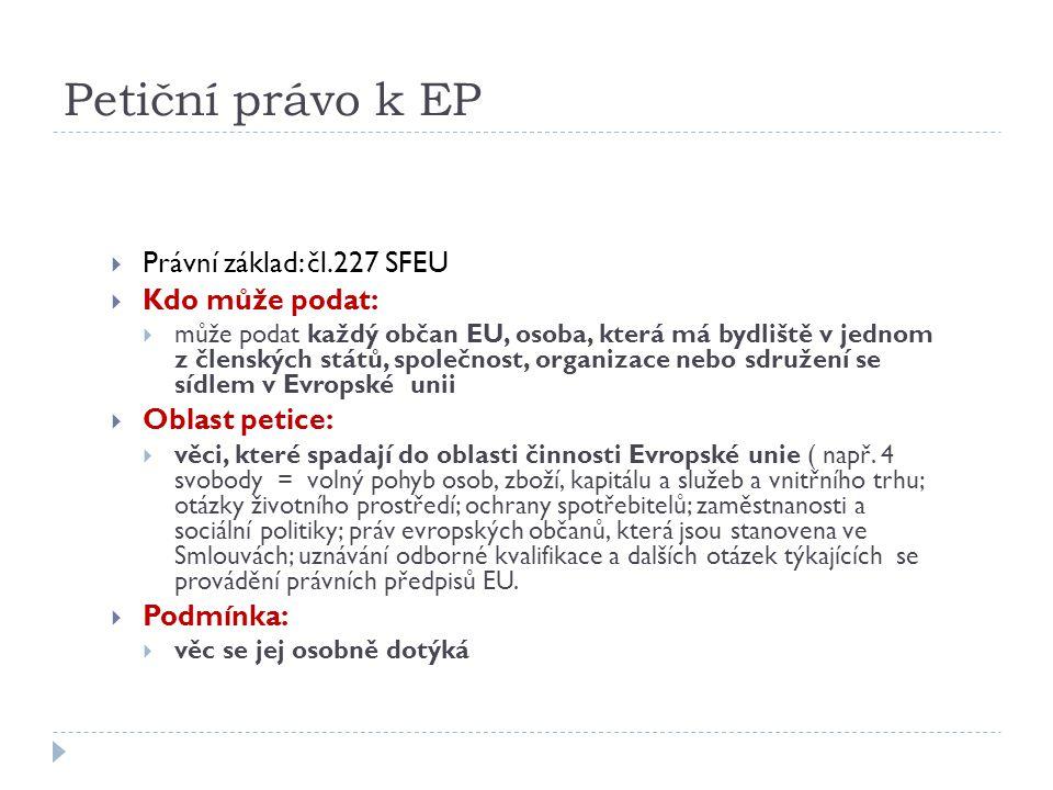 Petiční právo k EP  Právní základ: čl.227 SFEU  Kdo může podat:  může podat každý občan EU, osoba, která má bydliště v jednom z členských států, sp