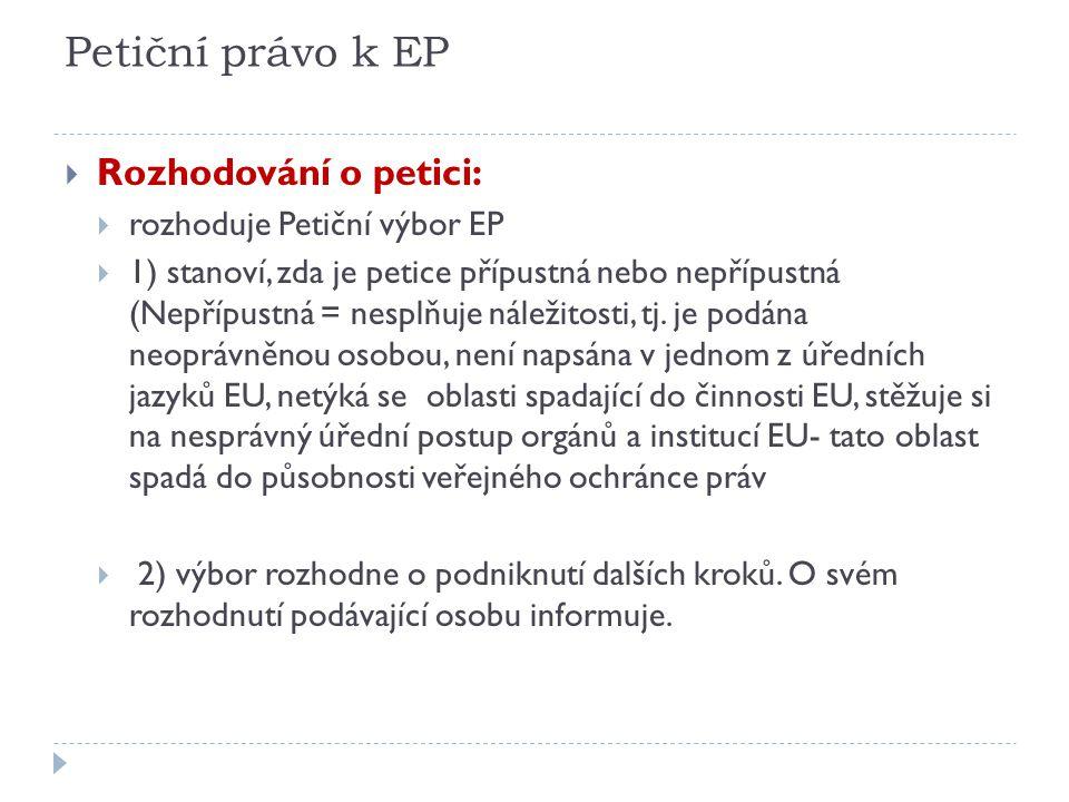 Petiční právo k EP  Rozhodování o petici:  rozhoduje Petiční výbor EP  1) stanoví, zda je petice přípustná nebo nepřípustná (Nepřípustná = nesplňuj