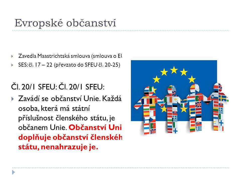 Evropské občanství  Zavedla Maastrichtská smlouva (smlouva o EU)  SES: čl. 17 – 22 (převzato do SFEU čl. 20-25) Čl. 20/1 SFEU:  Zavádí se občanství