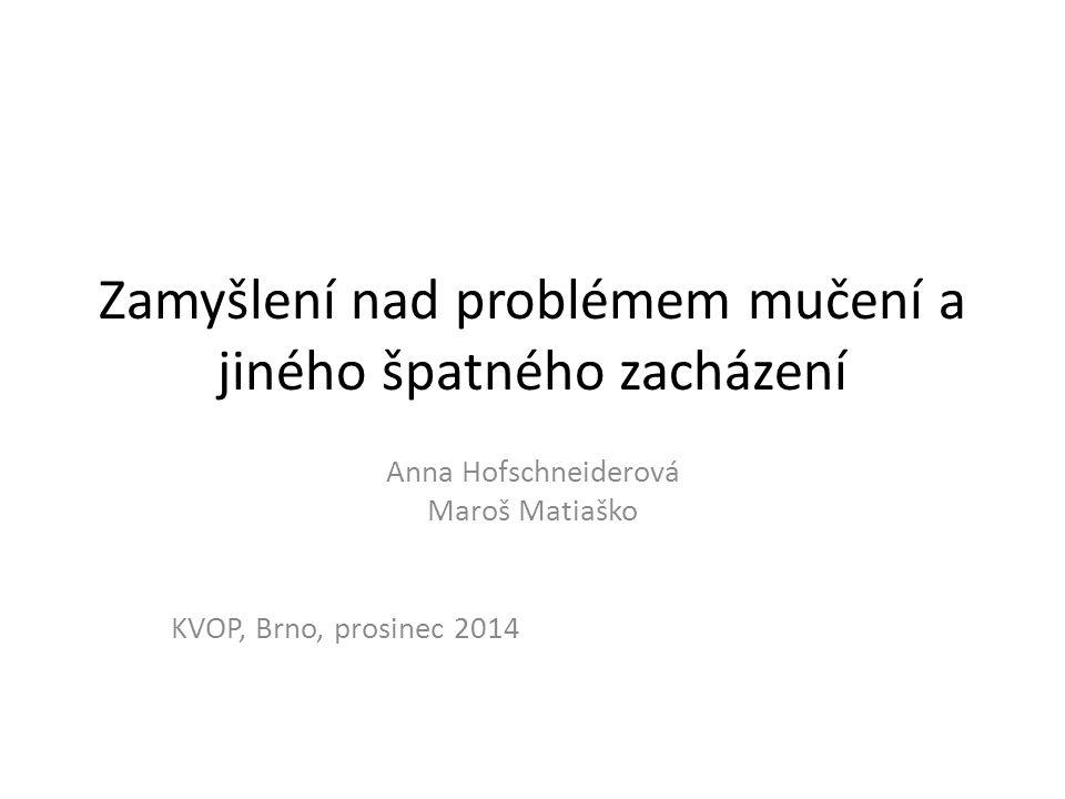 Zamyšlení nad problémem mučení a jiného špatného zacházení Anna Hofschneiderová Maroš Matiaško KVOP, Brno, prosinec 2014
