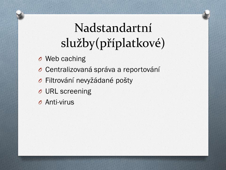Nadstandartní služby(příplatkové) O Web caching O Centralizovaná správa a reportování O Filtrování nevyžádané pošty O URL screening O Anti-virus