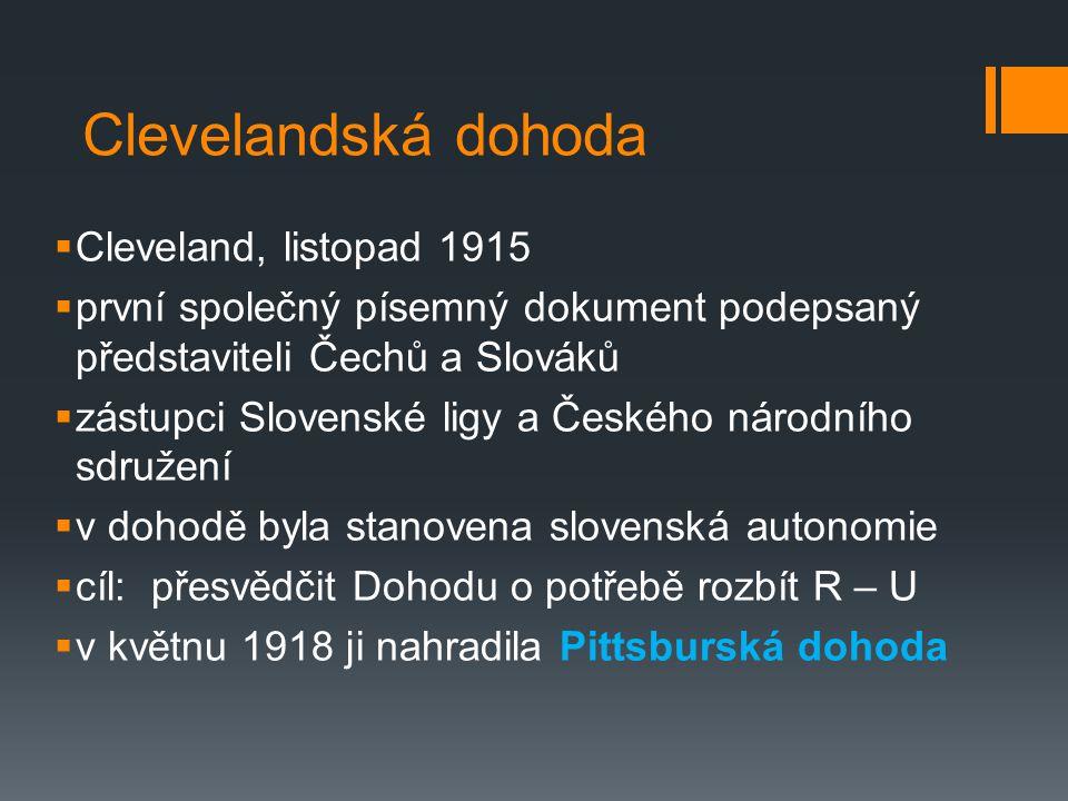 Clevelandská dohoda  Cleveland, listopad 1915  první společný písemný dokument podepsaný představiteli Čechů a Slováků  zástupci Slovenské ligy a Českého národního sdružení  v dohodě byla stanovena slovenská autonomie  cíl: přesvědčit Dohodu o potřebě rozbít R – U  v květnu 1918 ji nahradila Pittsburská dohoda