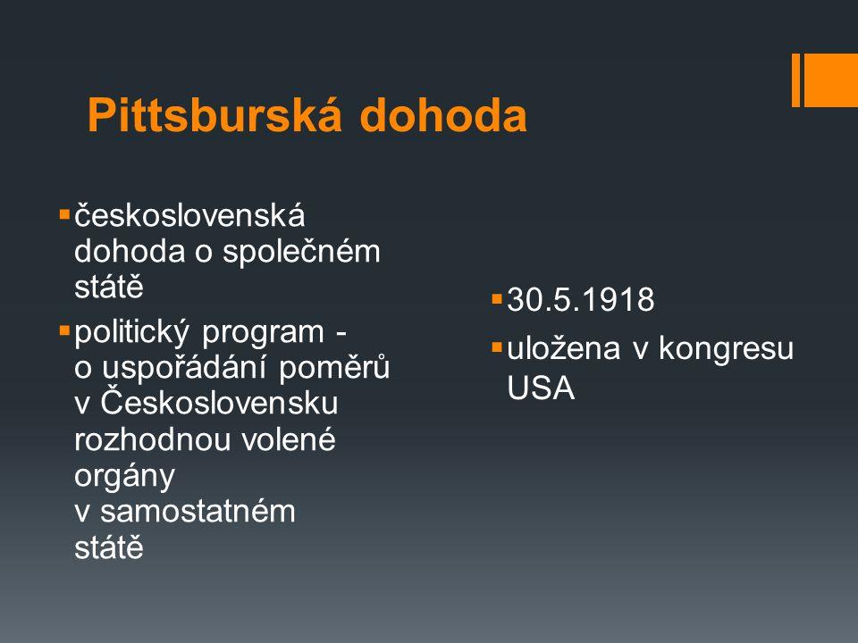 Pittsburská dohoda  československá dohoda o společném státě  politický program - o uspořádání poměrů v Československu rozhodnou volené orgány v samostatném státě  30.5.1918  uložena v kongresu USA