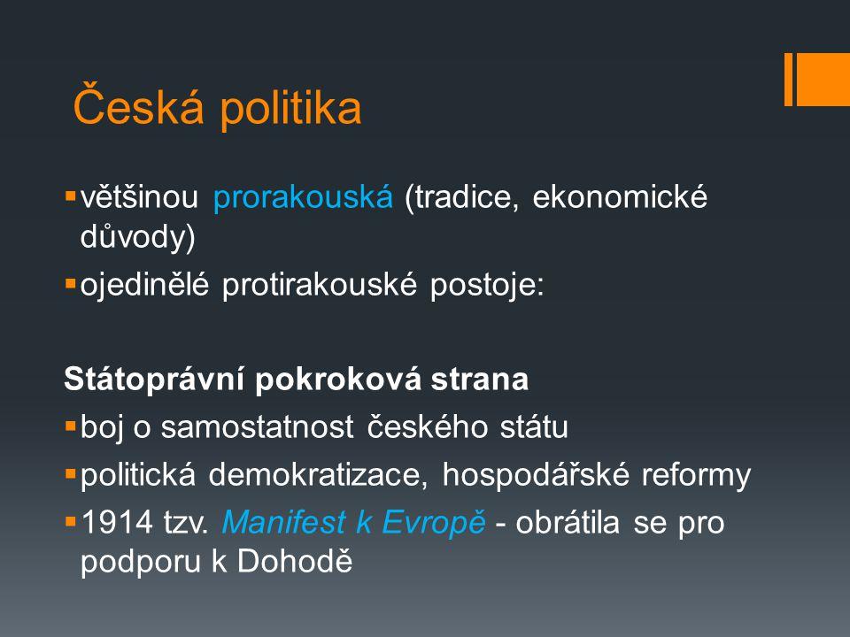 Česká politika  většinou prorakouská (tradice, ekonomické důvody)  ojedinělé protirakouské postoje: Státoprávní pokroková strana  boj o samostatnost českého státu  politická demokratizace, hospodářské reformy  1914 tzv.