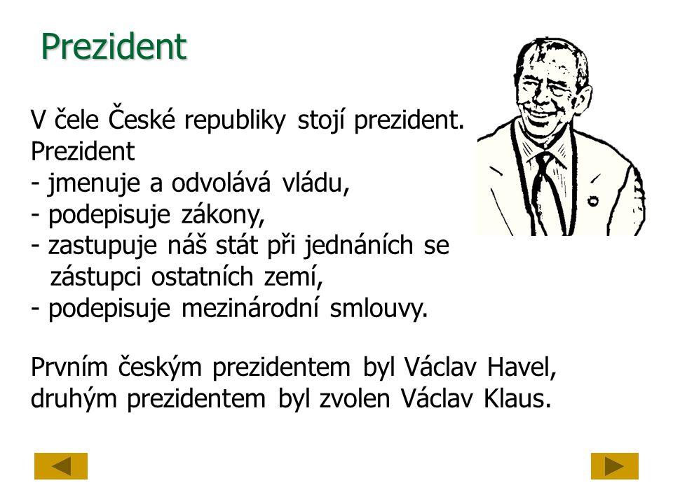 Prezident V čele České republiky stojí prezident. Prezident - jmenuje a odvolává vládu, - podepisuje zákony, - zastupuje náš stát při jednáních se zás