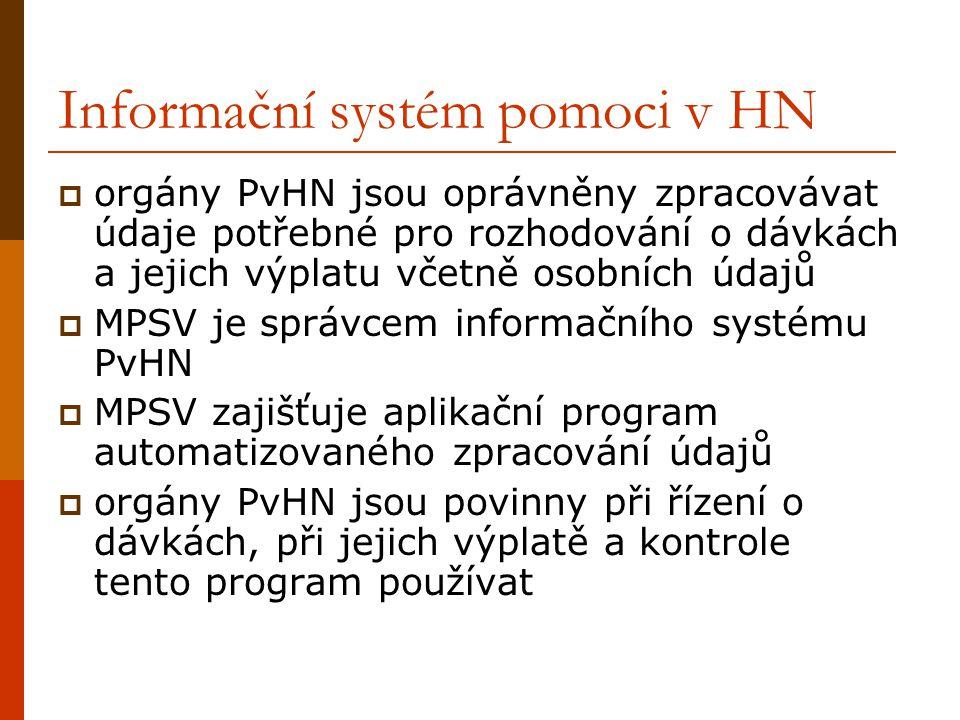 Informační systém pomoci v HN  orgány PvHN jsou oprávněny zpracovávat údaje potřebné pro rozhodování o dávkách a jejich výplatu včetně osobních údajů  MPSV je správcem informačního systému PvHN  MPSV zajišťuje aplikační program automatizovaného zpracování údajů  orgány PvHN jsou povinny při řízení o dávkách, při jejich výplatě a kontrole tento program používat