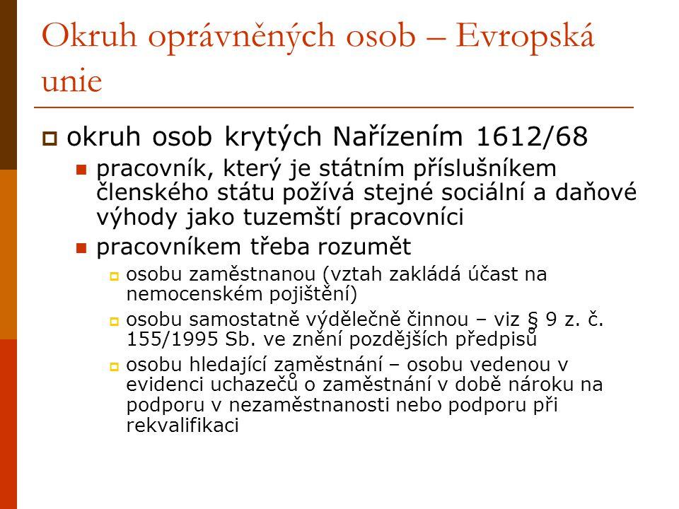 Okruh oprávněných osob – Evropská unie  okruh osob krytých Nařízením 1612/68 pracovník, který je státním příslušníkem členského státu požívá stejné sociální a daňové výhody jako tuzemští pracovníci pracovníkem třeba rozumět  osobu zaměstnanou (vztah zakládá účast na nemocenském pojištění)  osobu samostatně výdělečně činnou – viz § 9 z.