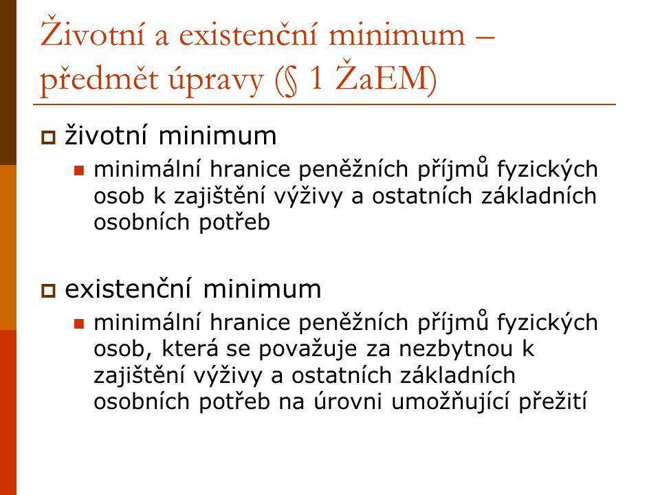 Životní a existenční minimum – předmět úpravy (§ 1 ŽaEM)  životní minimum minimální hranice peněžních příjmů fyzických osob k zajištění výživy a ostatních základních osobních potřeb  existenční minimum minimální hranice peněžních příjmů fyzických osob, která se považuje za nezbytnou k zajištění výživy a ostatních základních osobních potřeb na úrovni umožňující přežití