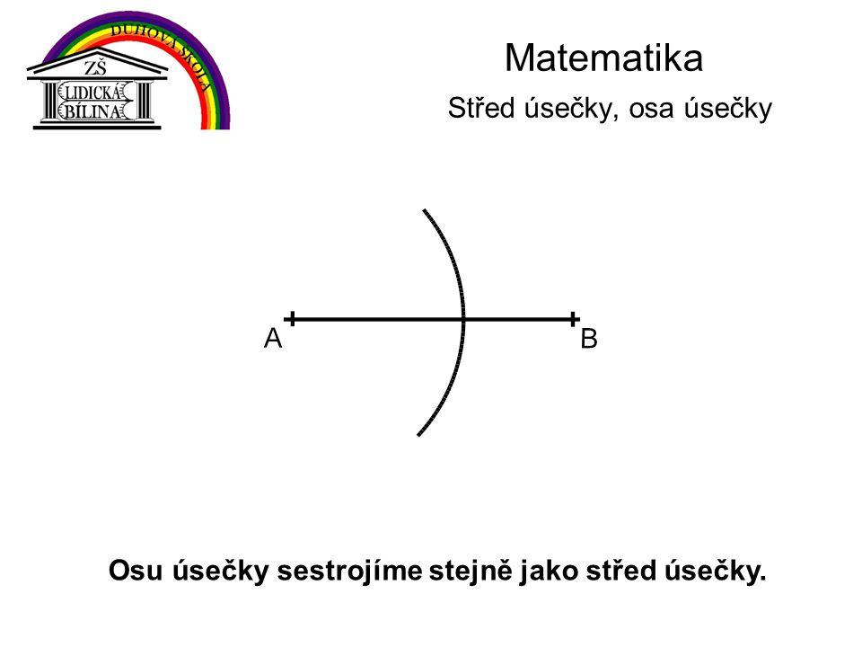 Matematika Střed úsečky, osa úsečky Osu úsečky sestrojíme stejně jako střed úsečky.