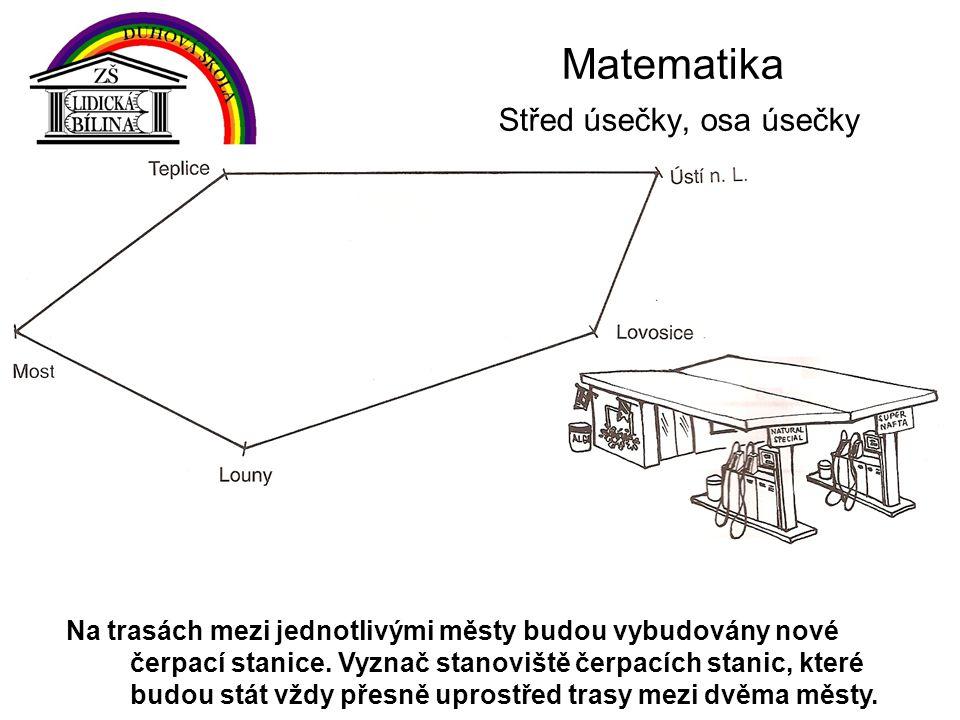 Matematika Střed úsečky, osa úsečky Na trasách mezi jednotlivými městy budou vybudovány nové čerpací stanice. Vyznač stanoviště čerpacích stanic, kter