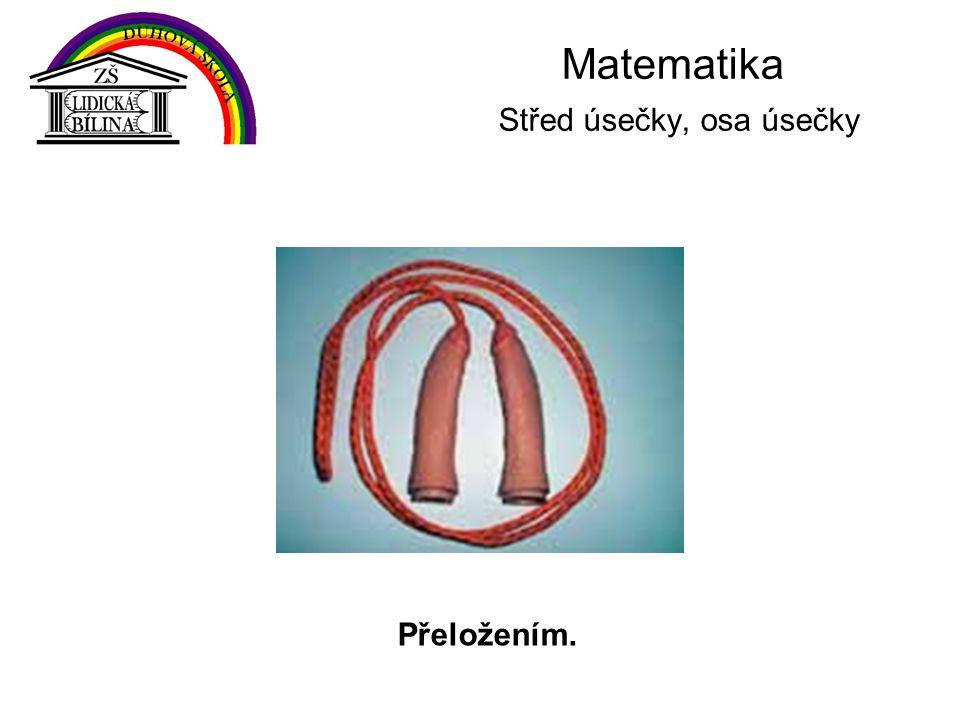 Matematika Střed úsečky, osa úsečky Přeložením.