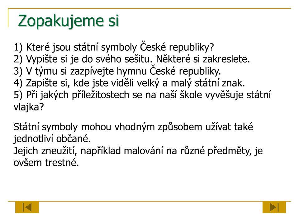 Zopakujeme si 1) Které jsou státní symboly České republiky? 2) Vypište si je do svého sešitu. Některé si zakreslete. 3) V týmu si zazpívejte hymnu Čes