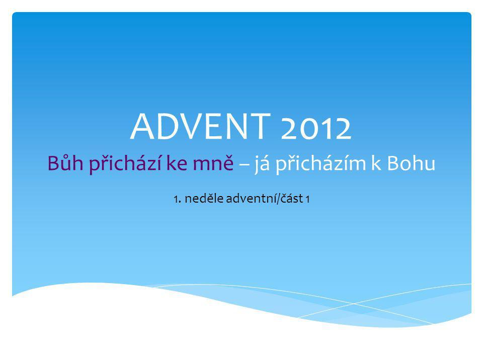 ADVENT 2012 Bůh přichází ke mně – já přicházím k Bohu 1. neděle adventní/část 1