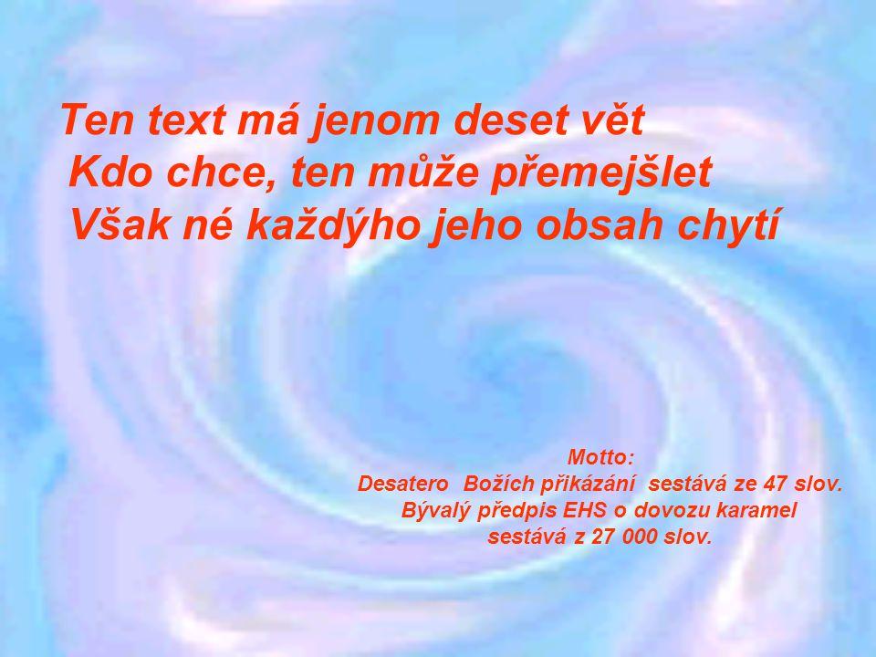 Ten text má jenom deset vět Kdo chce, ten může přemejšlet Však né každýho jeho obsah chytí Motto: Desatero Božích přikázání sestává ze 47 slov.