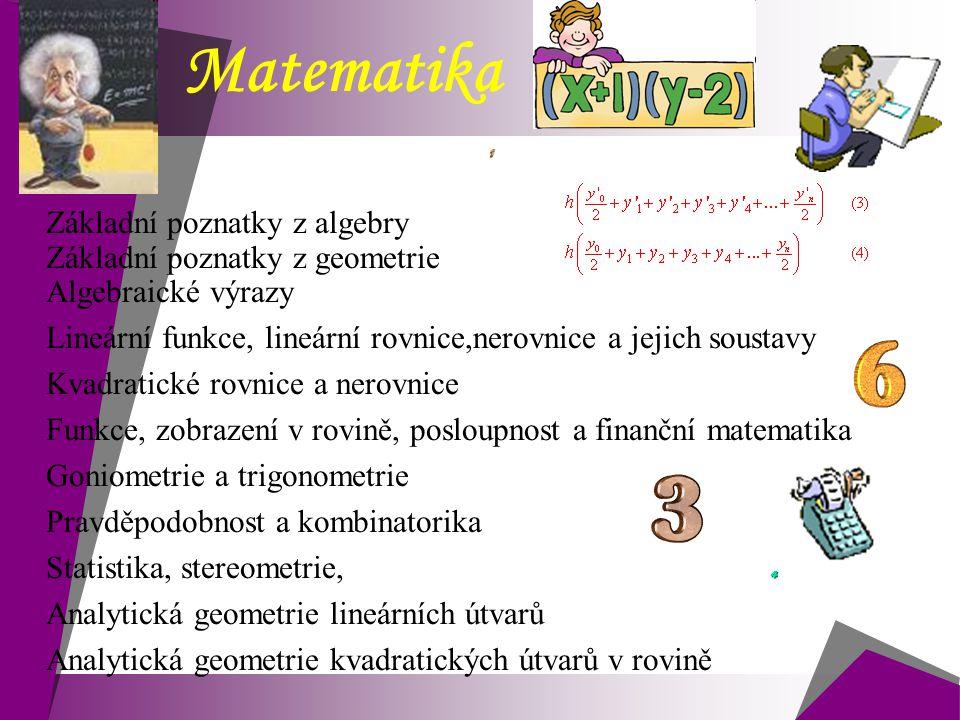 Matematika  Základní poznatky z algebry  Základní poznatky z geometrie  Algebraické výrazy  Lineární funkce, lineární rovnice,nerovnice a jejich s