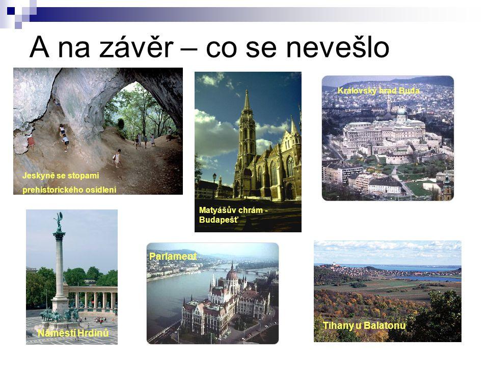 A na závěr – co se nevešlo Jeskyně se stopami prehistorického osídlení Matyášův chrám - Budapešť Královský hrad Buda Náměstí Hrdinů Parlament Tihany u