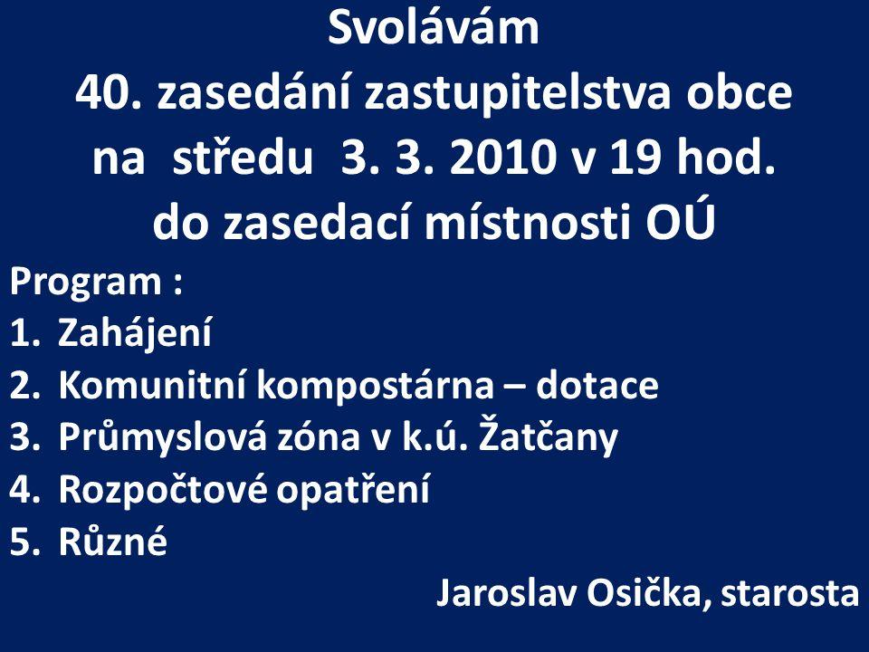 Svolávám 40. zasedání zastupitelstva obce na středu 3. 3. 2010 v 19 hod. do zasedací místnosti OÚ Program : 1.Zahájení 2.Komunitní kompostárna – dotac