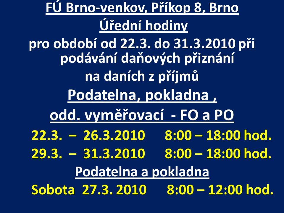 FÚ Brno-venkov, Příkop 8, Brno Úřední hodiny pro období od 22.3. do 31.3.2010 při podávání daňových přiznání na daních z příjmů Podatelna, pokladna, o