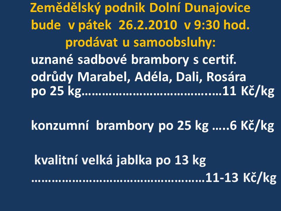 Zemědělský podnik Dolní Dunajovice bude v pátek 26.2.2010 v 9:30 hod. prodávat u samoobsluhy: uznané sadbové brambory s certif. odrůdy Marabel, Adéla,