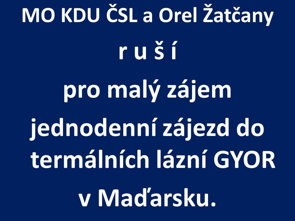 MO KDU ČSL a Orel Žatčany r u š í pro malý zájem jednodenní zájezd do termálních lázní GYOR v Maďarsku.