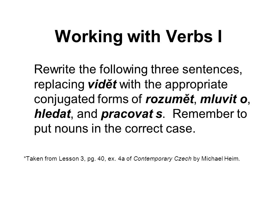 Working with Verbs I Rewrite the following three sentences, replacing vidět with the appropriate conjugated forms of rozumět, mluvit o, hledat, and pr
