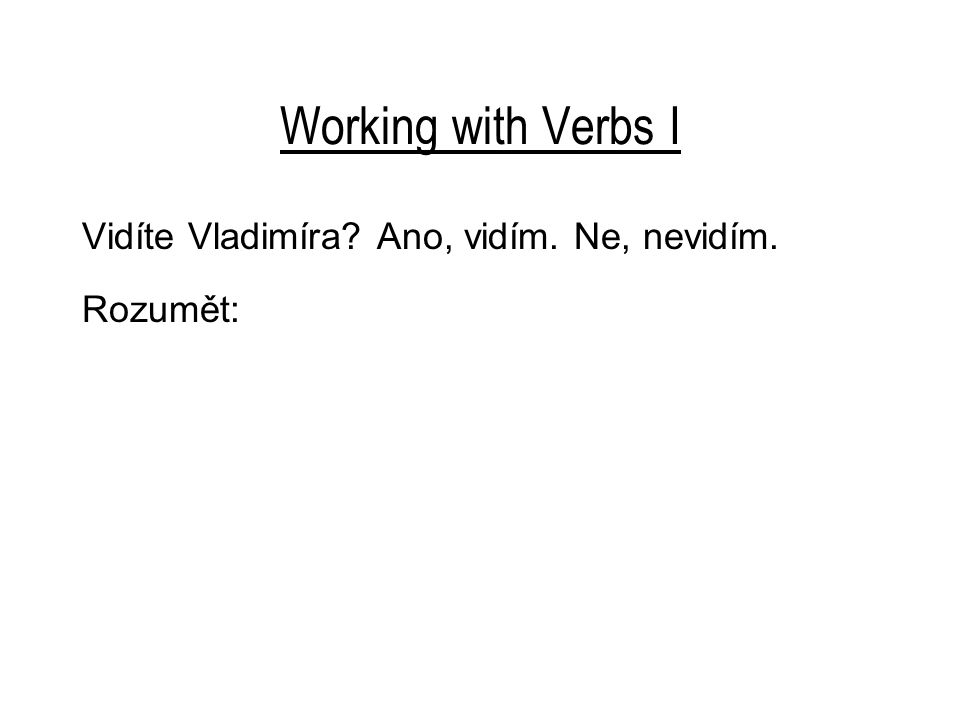 Working with Verbs I Vidíte Vladimíra Ano, vidím. Ne, nevidím. Rozumět:
