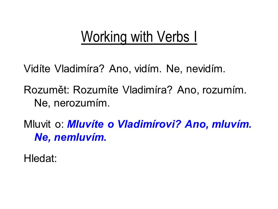 Working with Verbs I Vidíte Vladimíra? Ano, vidím. Ne, nevidím. Rozumět: Rozumíte Vladimíra? Ano, rozumím. Ne, nerozumím. Mluvit o: Mluvíte o Vladimír