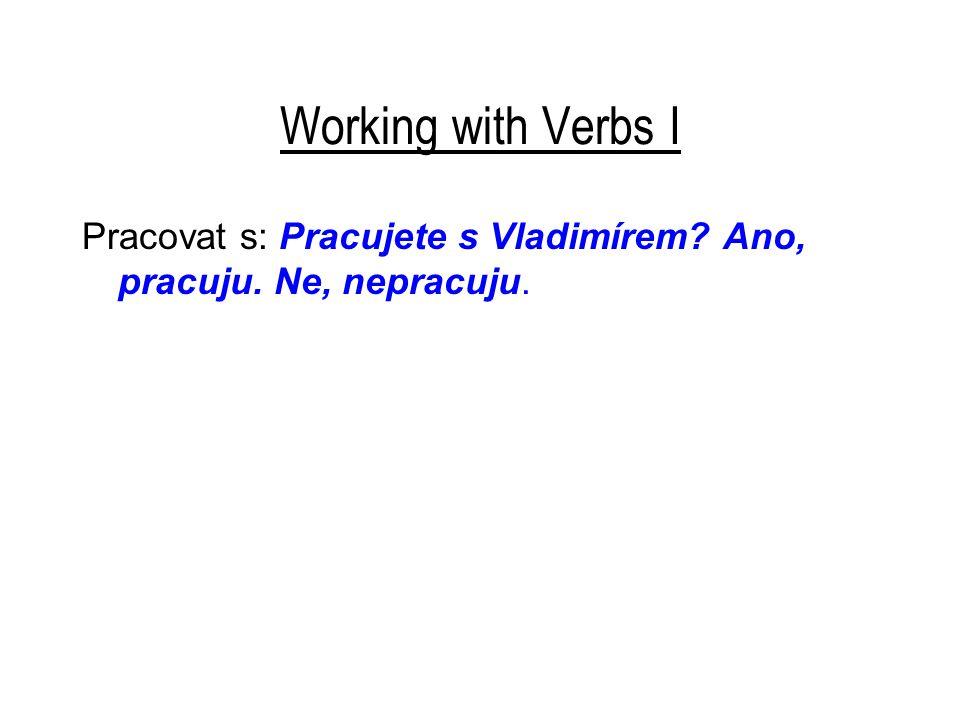 Working with Verbs I Pracovat s: Pracujete s Vladimírem Ano, pracuju. Ne, nepracuju.