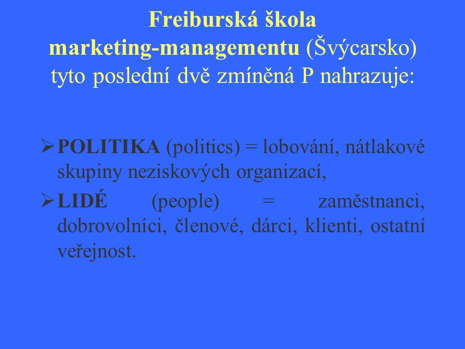 Freiburská škola marketing-managementu (Švýcarsko) tyto poslední dvě zmíněná P nahrazuje:  POLITIKA (politics) = lobování, nátlakové skupiny neziskov