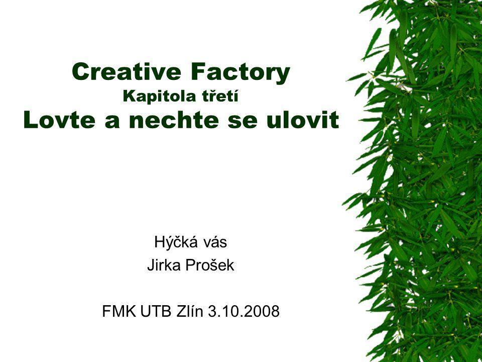 Creative Factory Kapitola třetí Lovte a nechte se ulovit Hýčká vás Jirka Prošek FMK UTB Zlín 3.10.2008