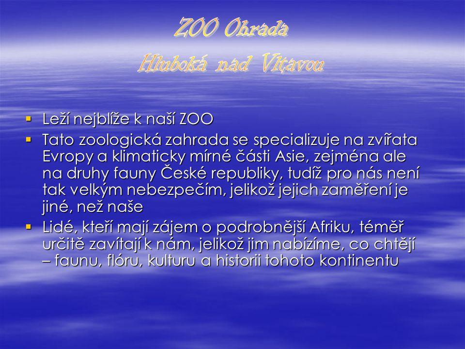  Leží nejblíže k naší ZOO  Tato zoologická zahrada se specializuje na zvířata Evropy a klimaticky mírné části Asie, zejména ale na druhy fauny České republiky, tudíž pro nás není tak velkým nebezpečím, jelikož jejich zaměření je jiné, než naše  Lidé, kteří mají zájem o podrobnější Afriku, téměř určitě zavítají k nám, jelikož jim nabízíme, co chtějí – faunu, flóru, kulturu a historii tohoto kontinentu
