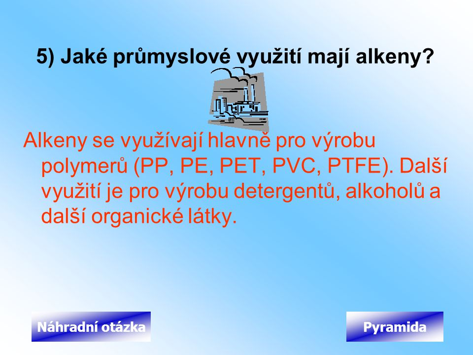 5) Jaké průmyslové využití mají alkeny? Alkeny se využívají hlavně pro výrobu polymerů (PP, PE, PET, PVC, PTFE). Další využití je pro výrobu detergent