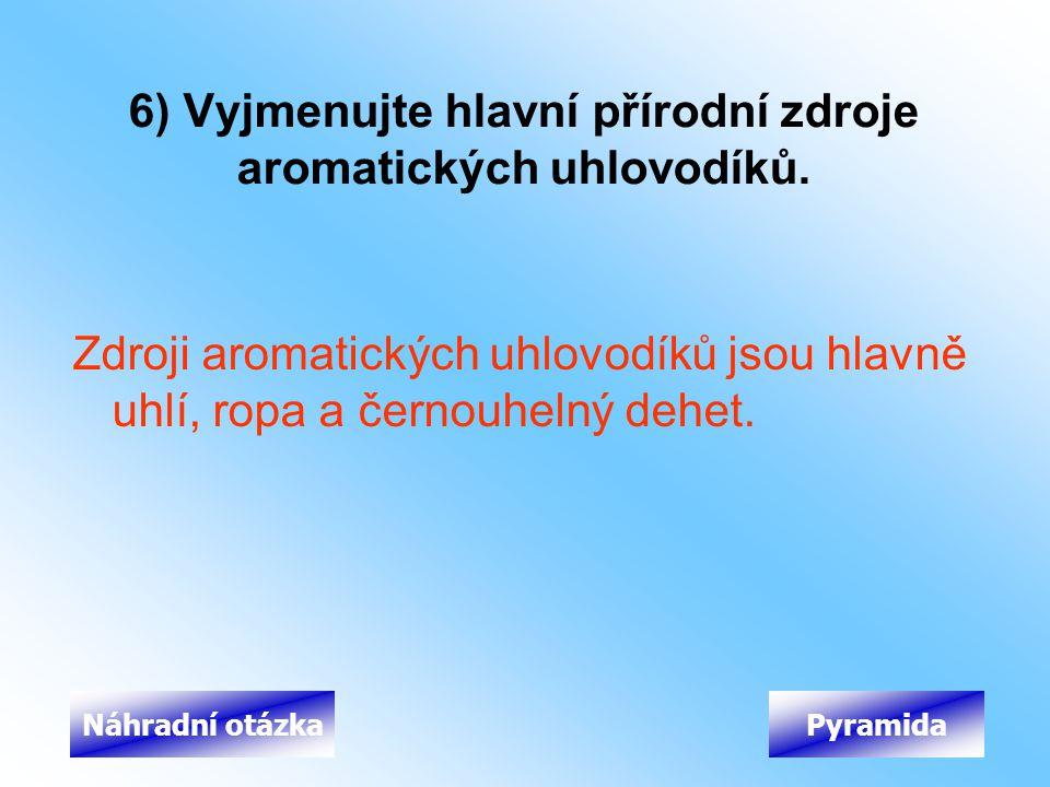6) Vyjmenujte hlavní přírodní zdroje aromatických uhlovodíků. Zdroji aromatických uhlovodíků jsou hlavně uhlí, ropa a černouhelný dehet. PyramidaNáhra