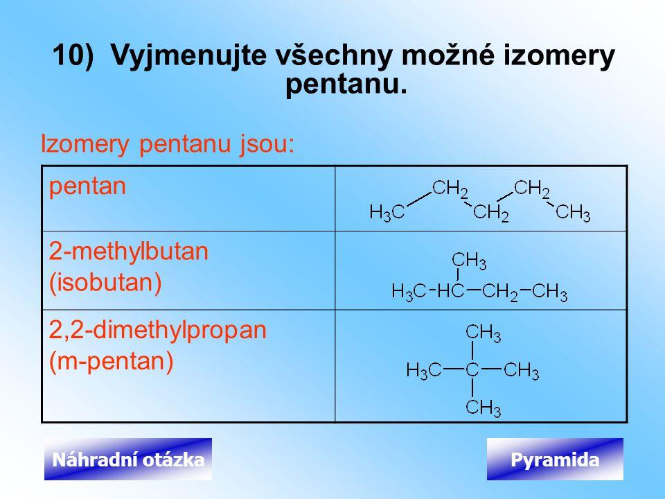 Izomery pentanu jsou: 10) Vyjmenujte všechny možné izomery pentanu. PyramidaNáhradní otázka pentan 2-methylbutan (isobutan) 2,2-dimethylpropan (m-pent