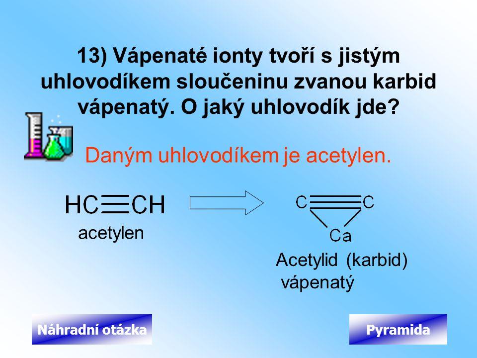 13) Vápenaté ionty tvoří s jistým uhlovodíkem sloučeninu zvanou karbid vápenatý. O jaký uhlovodík jde? Daným uhlovodíkem je acetylen. PyramidaNáhradní