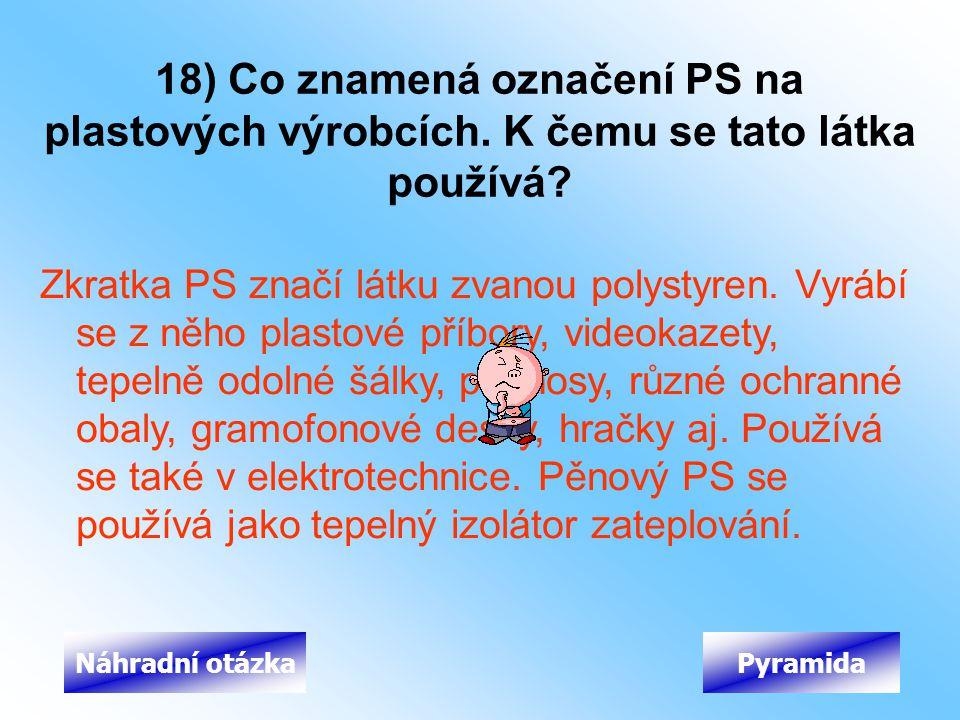 18) Co znamená označení PS na plastových výrobcích. K čemu se tato látka používá? Zkratka PS značí látku zvanou polystyren. Vyrábí se z něho plastové