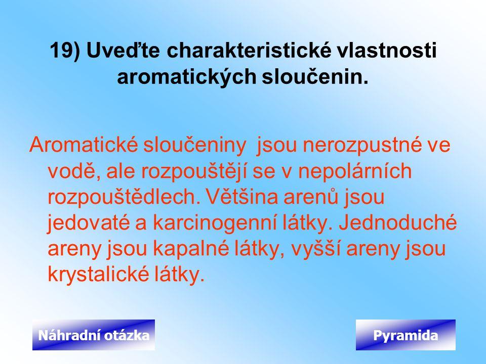 19) Uveďte charakteristické vlastnosti aromatických sloučenin. Aromatické sloučeniny jsou nerozpustné ve vodě, ale rozpouštějí se v nepolárních rozpou