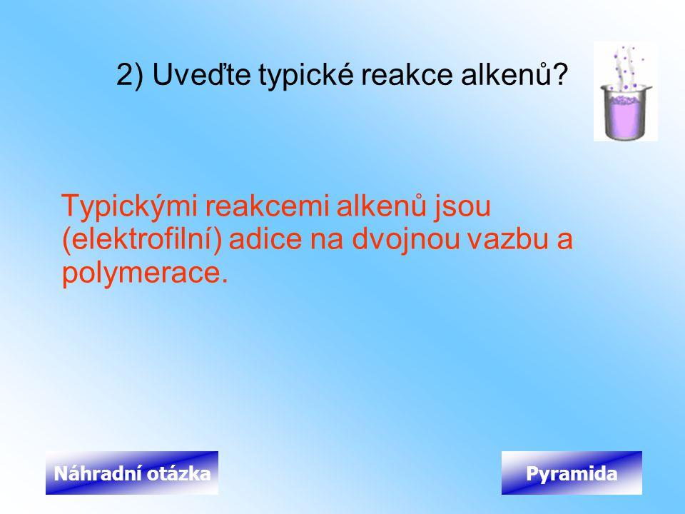 2) Uveďte typické reakce alkenů? Typickými reakcemi alkenů jsou (elektrofilní) adice na dvojnou vazbu a polymerace. PyramidaNáhradní otázka