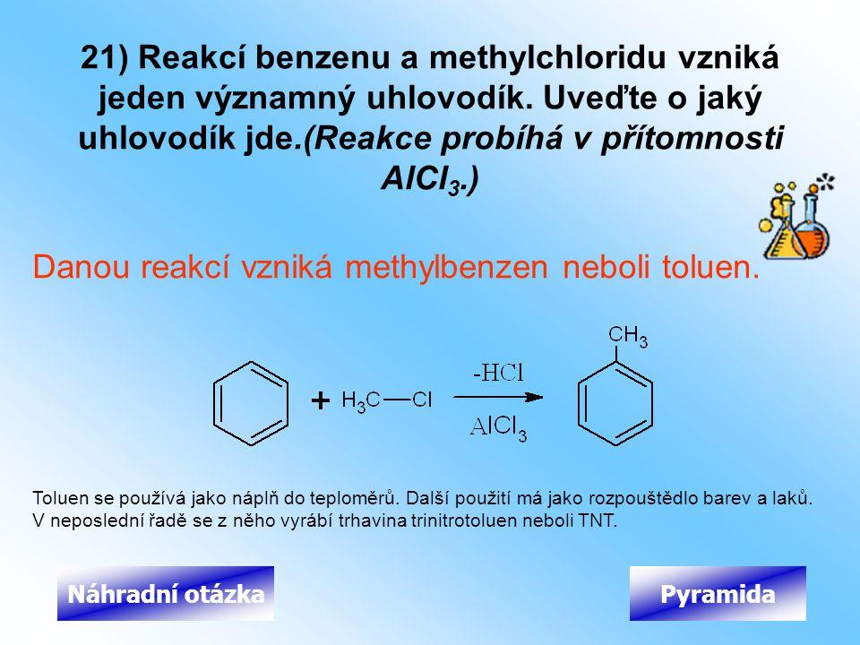 21) Reakcí benzenu a methylchloridu vzniká jeden významný uhlovodík. Uveďte o jaký uhlovodík jde.(Reakce probíhá v přítomnosti AlCl 3.) Danou reakcí v
