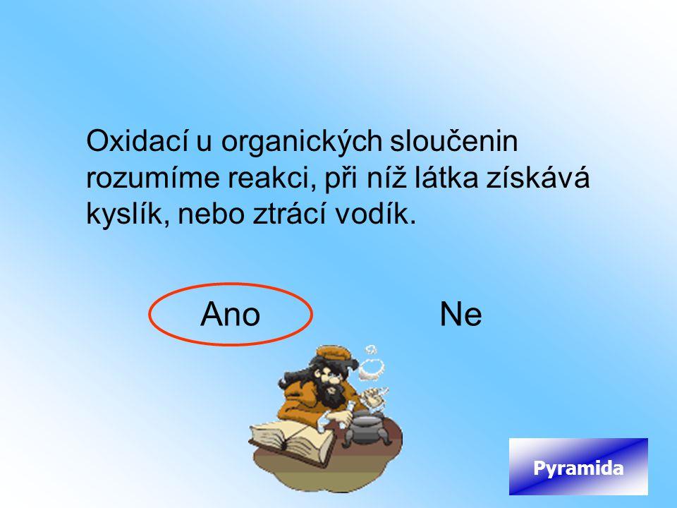 Oxidací u organických sloučenin rozumíme reakci, při níž látka získává kyslík, nebo ztrácí vodík. AnoNe Pyramida