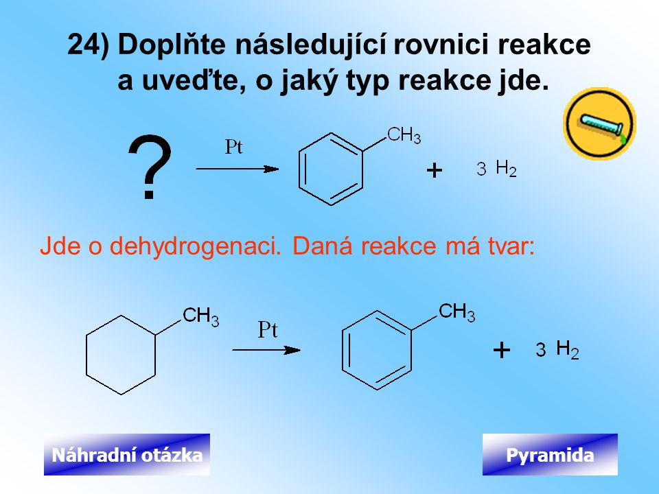 24) Doplňte následující rovnici reakce a uveďte, o jaký typ reakce jde. Jde o dehydrogenaci. Daná reakce má tvar: PyramidaNáhradní otázka