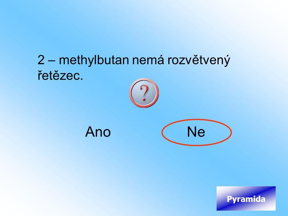2 – methylbutan nemá rozvětvený řetězec. AnoNe Pyramida