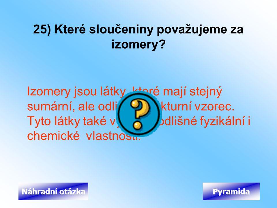 25) Které sloučeniny považujeme za izomery? Izomery jsou látky, které mají stejný sumární, ale odlišný strukturní vzorec. Tyto látky také vykazují odl